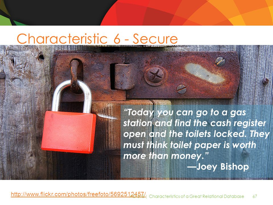 AD-318 | Characteristics of a Great Relational Database 67 Characteristic 6 - Secure Today you can go to a gas station and find the cash register open and the toilets locked.