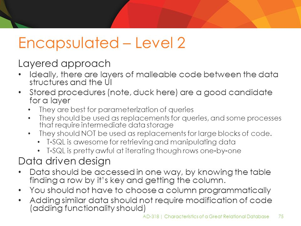 AD-318 | Characteristics of a Great Relational Database 75 Encapsulated – Level 2 Layered approach Ideally, there are layers of malleable code between the data structures and the UI Stored procedures (note, duck here) are a good candidate for a layer They are best for parameterization of queries They should be used as replacements for queries, and some processes that require intermediate data storage They should NOT be used as replacements for large blocks of code.