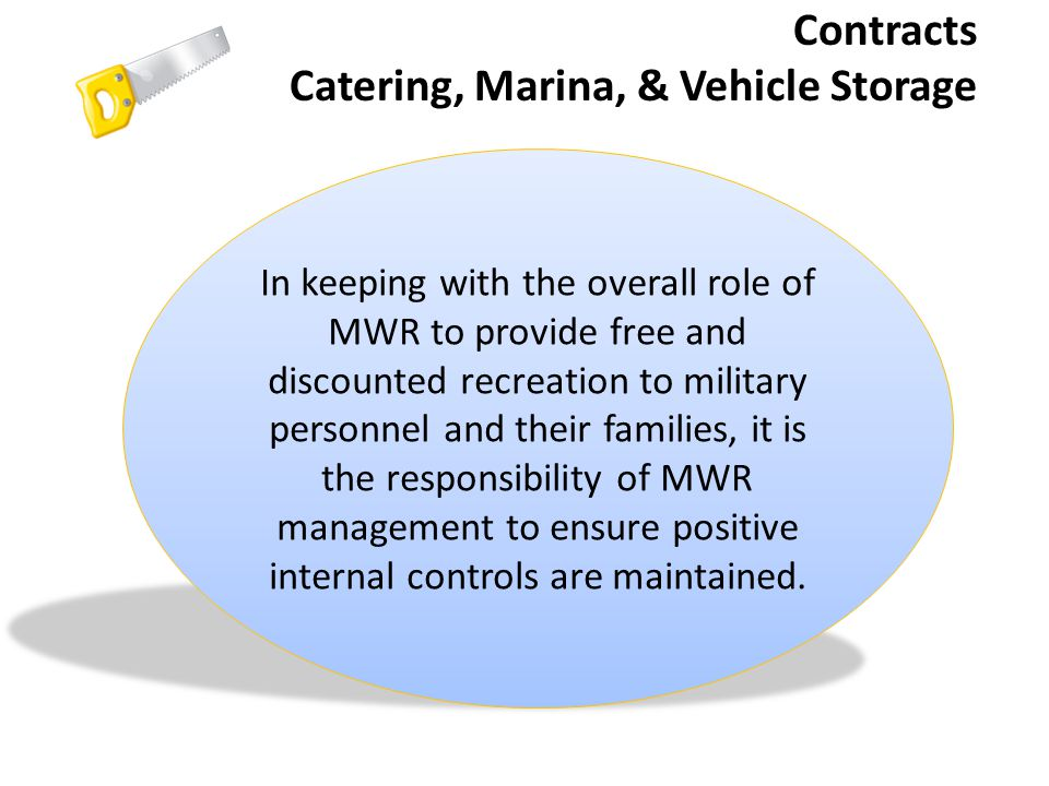 Contracts Catering, Marina, & Vehicle Storage In keeping with the overall role of MWR to provide free and discounted recreation to military personnel and their families, it is the responsibility of MWR management to ensure positive internal controls are maintained.