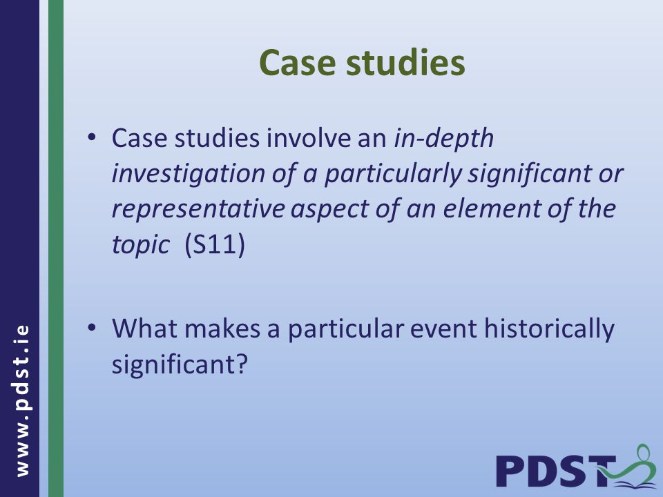 www. pdst. ie Case studies Case studies involve an in-depth investigation of a particularly significant or representative aspect of an element of the