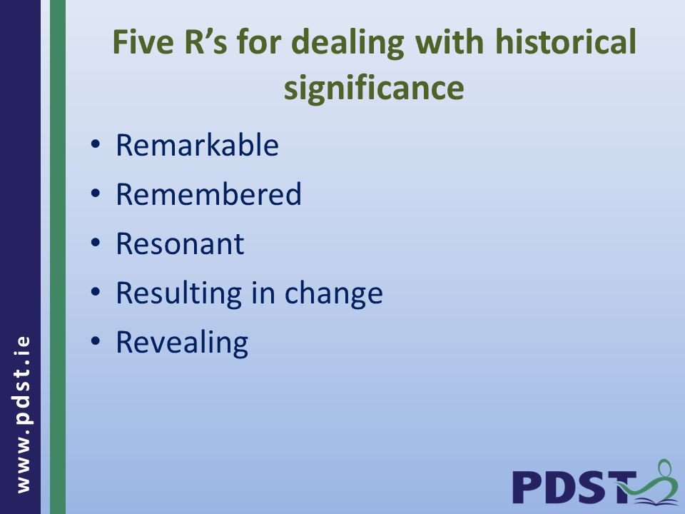 www. pdst. ie Five R's for dealing with historical significance Remarkable Remembered Resonant Resulting in change Revealing