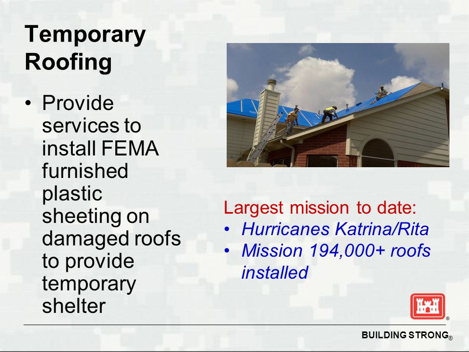 BUILDING STRONG ® Temporary Roofing Provide services to install FEMA furnished plastic sheeting on damaged roofs to provide temporary shelter Largest