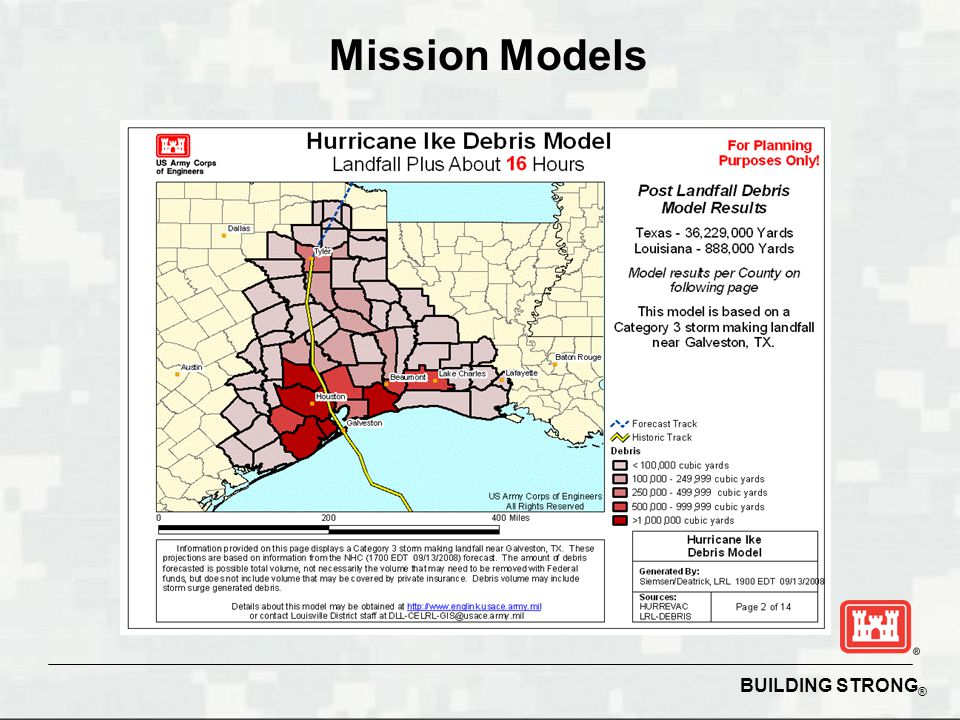BUILDING STRONG ® Debris Management Provide services to remove, reduce and dispose of eligible debris Provide Technical Assistance, Federal, State & Local Largest mission to date: Hurricane Katrina, LA Estimated 68.7M Cubic Yards