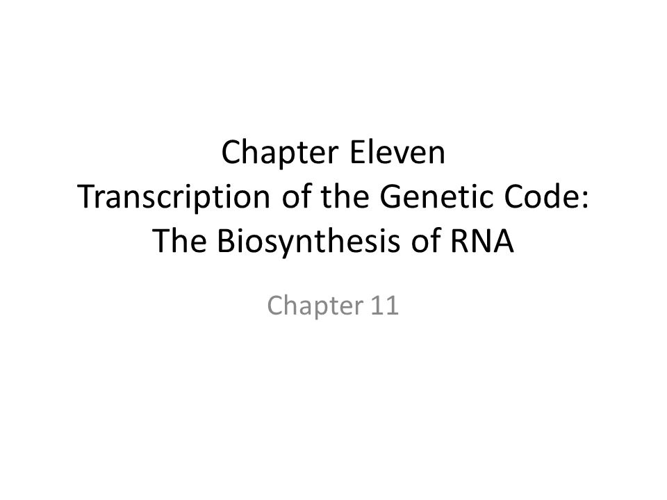 Chapter Eleven Transcription of the Genetic Code: The Biosynthesis of RNA Chapter 11
