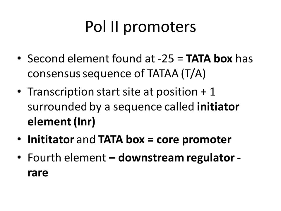 Pol II promoters Second element found at -25 = TATA box has consensus sequence of TATAA (T/A) Transcription start site at position + 1 surrounded by a