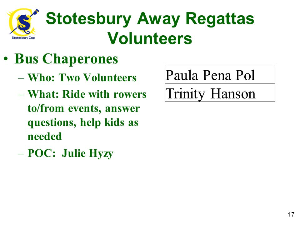 Stotesbury Away Regattas Volunteers Bus Chaperones –Who: Two Volunteers –What: Ride with rowers to/from events, answer questions, help kids as needed –POC: Julie Hyzy 17 Paula Pena Pol Trinity Hanson