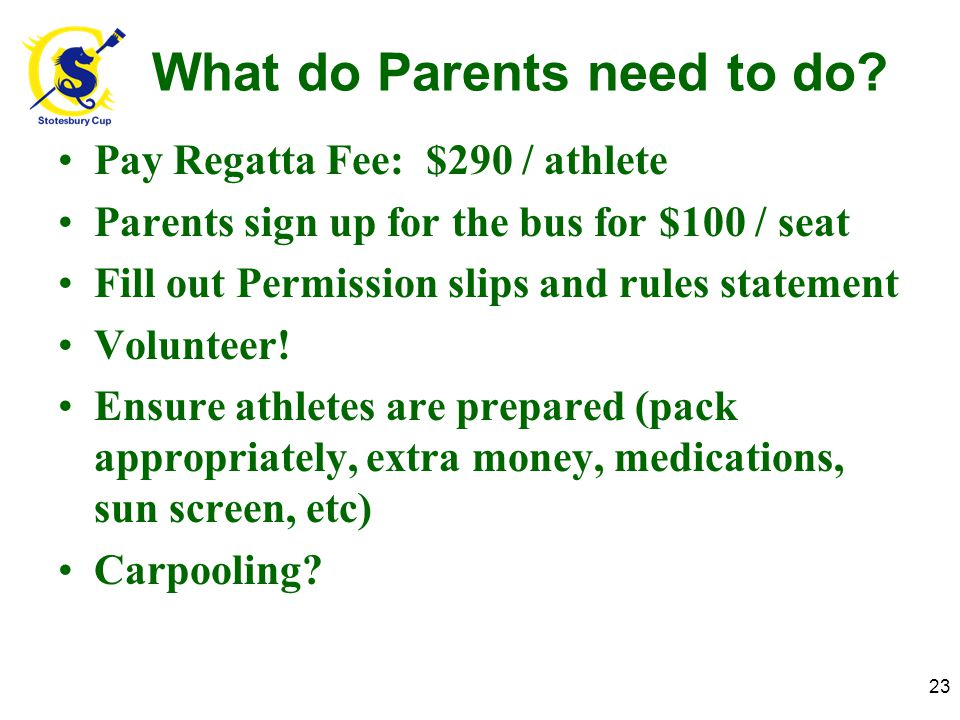 What do Parents need to do? Pay Regatta Fee: $290 / athlete Parents sign up for the bus for $100 / seat Fill out Permission slips and rules statement
