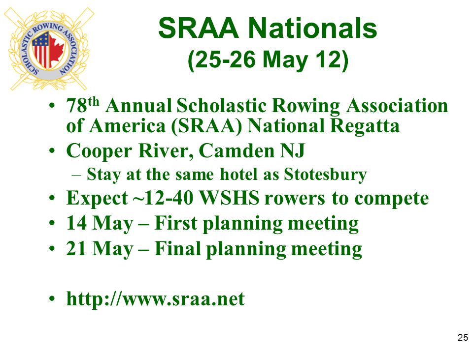 SRAA Nationals (25-26 May 12) 78 th Annual Scholastic Rowing Association of America (SRAA) National Regatta Cooper River, Camden NJ –Stay at the same hotel as Stotesbury Expect ~12-40 WSHS rowers to compete 14 May – First planning meeting 21 May – Final planning meeting http://www.sraa.net 25