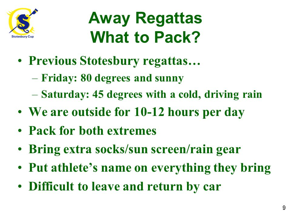 Away Regattas What to Pack? Previous Stotesbury regattas… –Friday: 80 degrees and sunny –Saturday: 45 degrees with a cold, driving rain We are outside