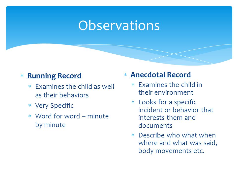 Observations  Running Record  Examines the child as well as their behaviors  Very Specific  Word for word – minute by minute  Anecdotal Record  Examines the child in their environment  Looks for a specific incident or behavior that interests them and documents  Describe who what when where and what was said, body movements etc.