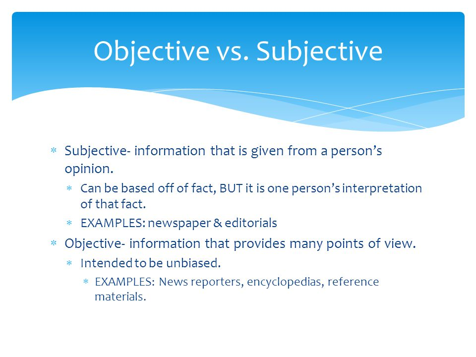  Subjective- information that is given from a person's opinion.