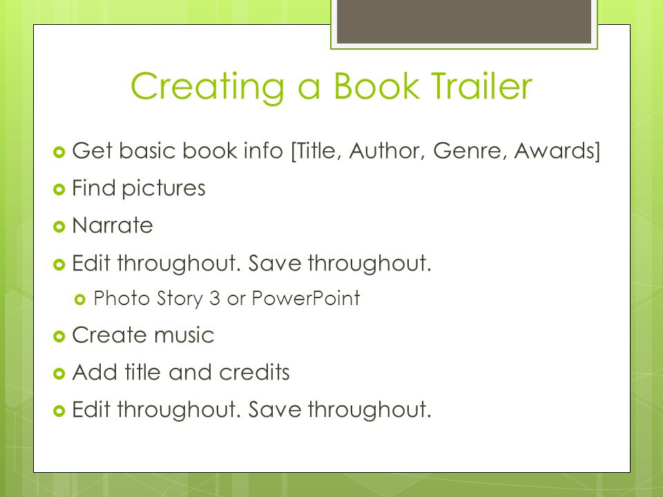 Creating a Book Trailer  Get basic book info [Title, Author, Genre, Awards]  Find pictures  Narrate  Edit throughout.