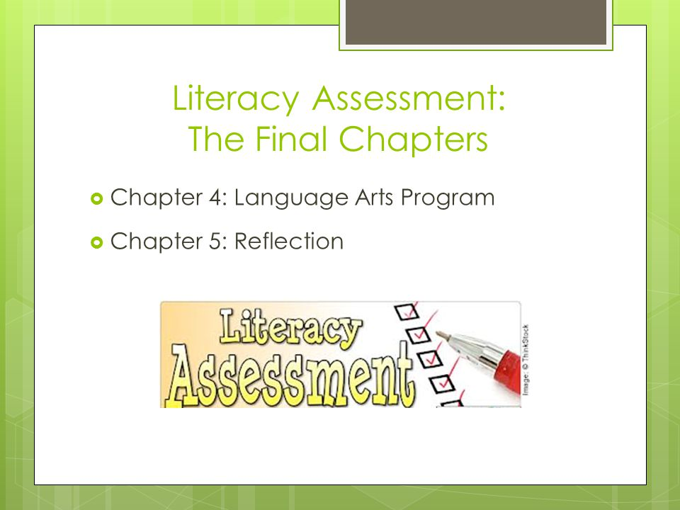 Literacy Assessment: The Final Chapters  Chapter 4: Language Arts Program  Chapter 5: Reflection