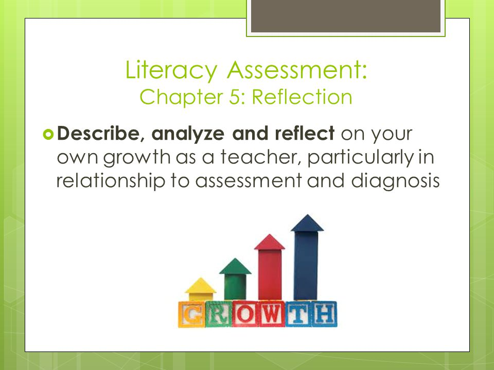 Literacy Assessment: Chapter 5: Reflection  Describe, analyze and reflect on your own growth as a teacher, particularly in relationship to assessment and diagnosis