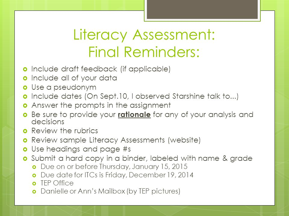 Literacy Assessment: Final Reminders:  Include draft feedback (if applicable)  Include all of your data  Use a pseudonym  Include dates (On Sept.10, I observed Starshine talk to...)  Answer the prompts in the assignment  Be sure to provide your rationale for any of your analysis and decisions  Review the rubrics  Review sample Literacy Assessments (website)  Use headings and page #s  Submit a hard copy in a binder, labeled with name & grade  Due on or before Thursday, January 15, 2015  Due date for ITCs is Friday, December 19, 2014  TEP Office  Danielle or Ann's Mailbox (by TEP pictures)