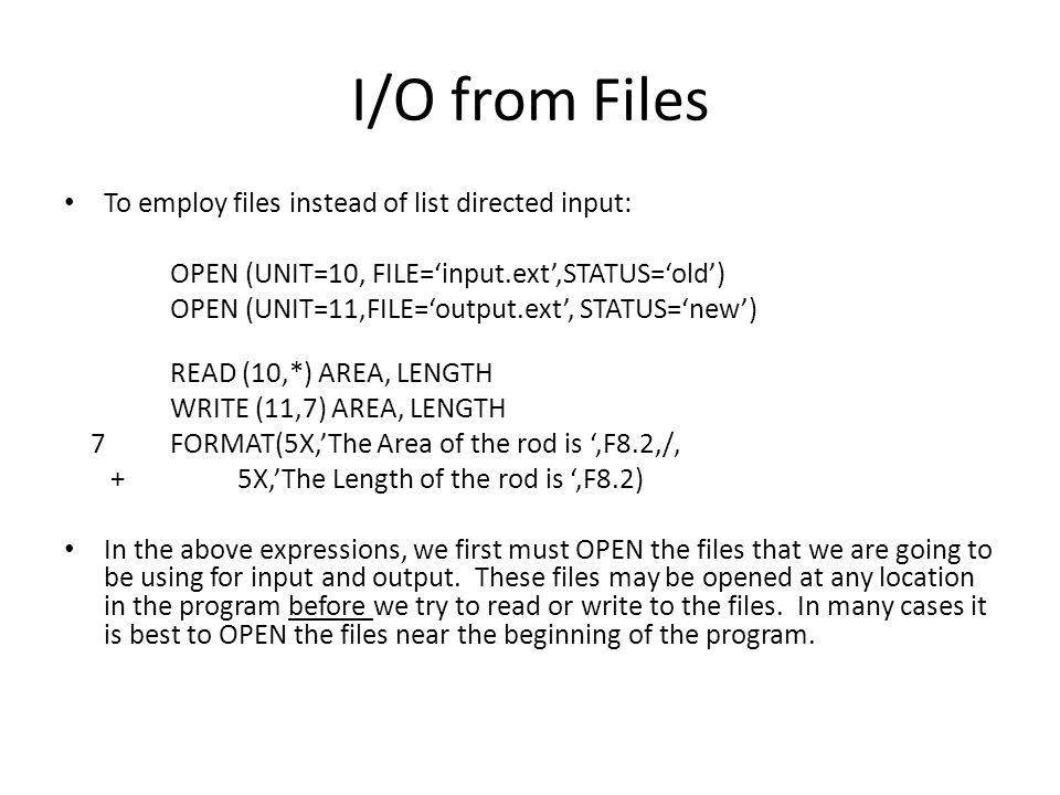 I/O from Files To employ files instead of list directed input: OPEN (UNIT=10, FILE='input.ext',STATUS='old') OPEN (UNIT=11,FILE='output.ext', STATUS='