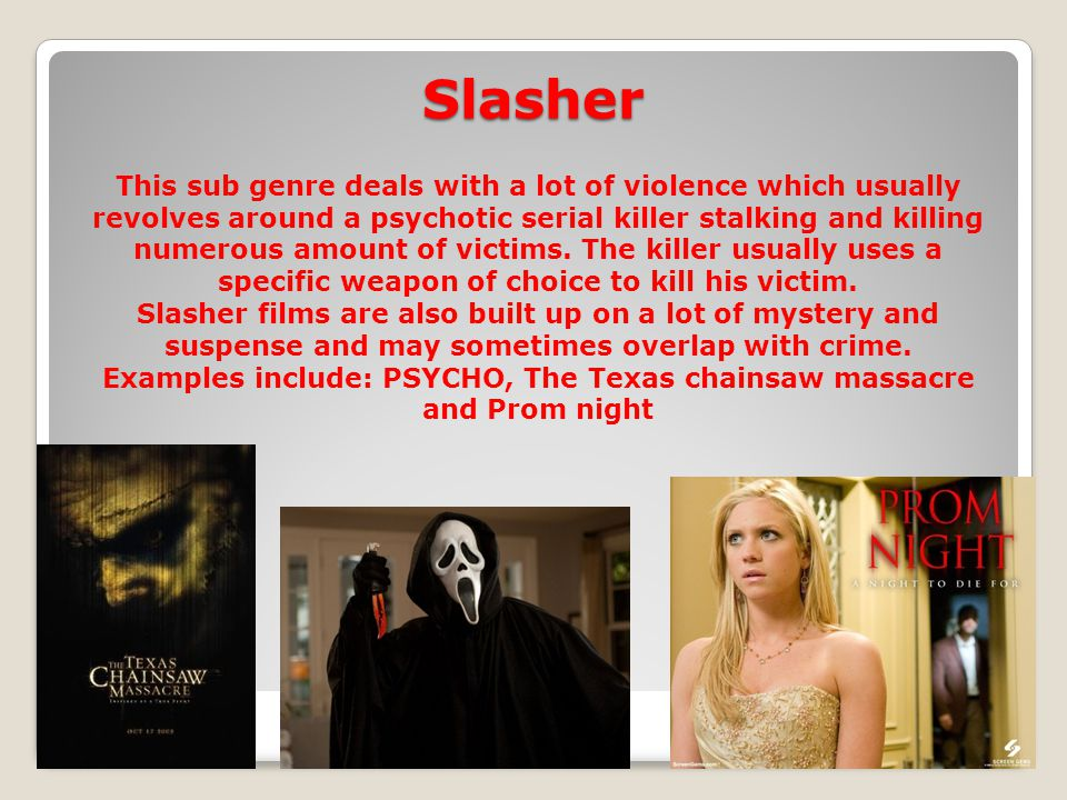 Slasher This sub genre deals with a lot of violence which usually revolves around a psychotic serial killer stalking and killing numerous amount of victims.