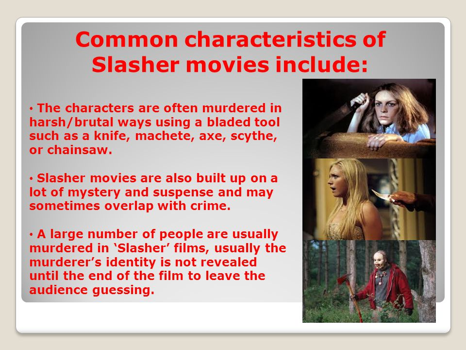 Common characteristics of Slasher movies include: The characters are often murdered in harsh/brutal ways using a bladed tool such as a knife, machete, axe, scythe, or chainsaw.