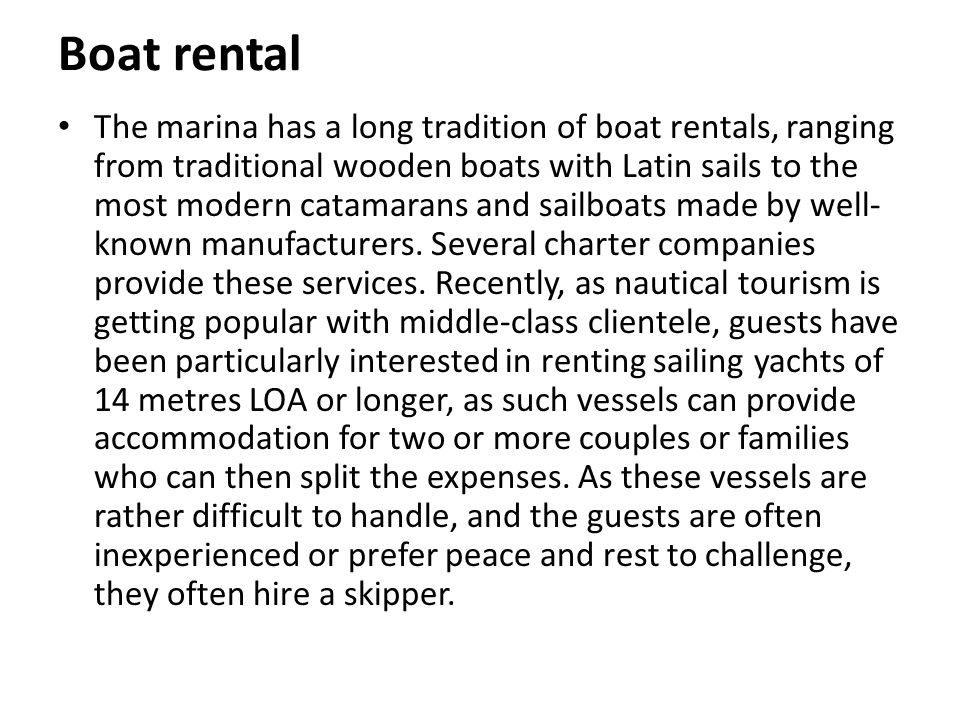 Boat rental The marina has a long tradition of boat rentals, ranging from traditional wooden boats with Latin sails to the most modern catamarans and