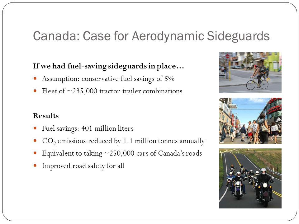 Canada: Case for Aerodynamic Sideguards If we had fuel-saving sideguards in place… Assumption: conservative fuel savings of 5% Fleet of ~235,000 tractor-trailer combinations Results Fuel savings: 401 million liters CO 2 emissions reduced by 1.1 million tonnes annually Equivalent to taking ~250,000 cars of Canada's roads Improved road safety for all