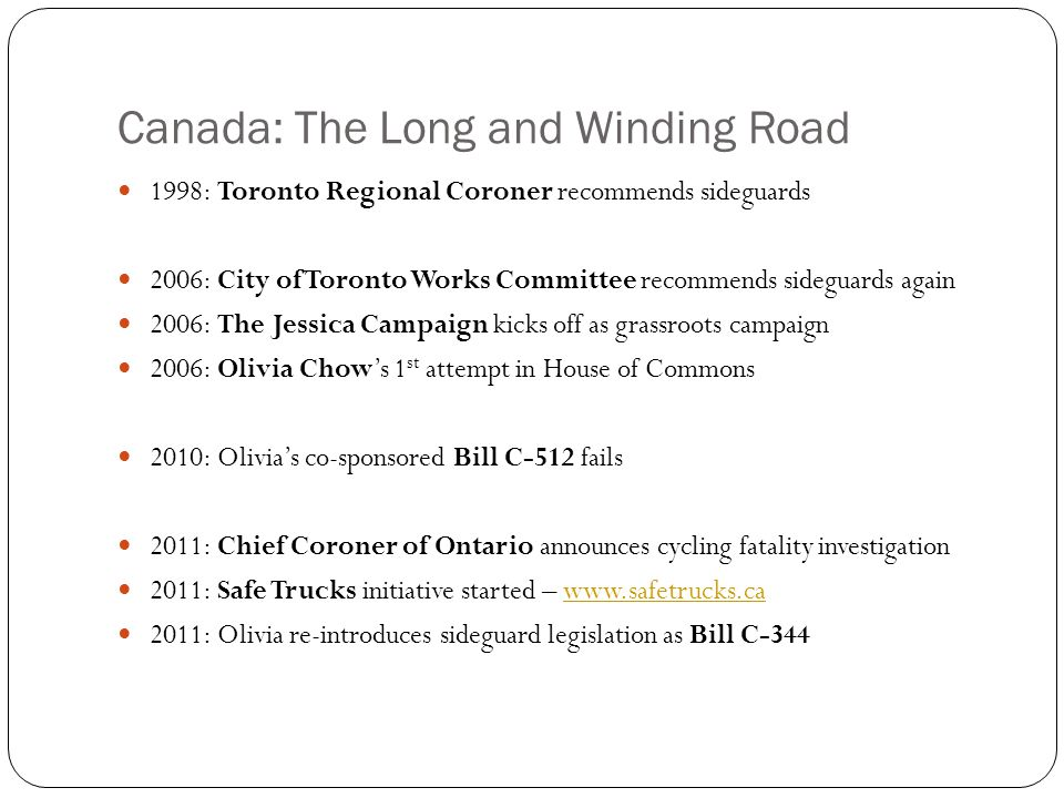 Canada: The Long and Winding Road 1998: Toronto Regional Coroner recommends sideguards 2006: City of Toronto Works Committee recommends sideguards again 2006: The Jessica Campaign kicks off as grassroots campaign 2006: Olivia Chow's 1 st attempt in House of Commons 2010: Olivia's co-sponsored Bill C-512 fails 2011: Chief Coroner of Ontario announces cycling fatality investigation 2011: Safe Trucks initiative started – www.safetrucks.cawww.safetrucks.ca 2011: Olivia re-introduces sideguard legislation as Bill C-344