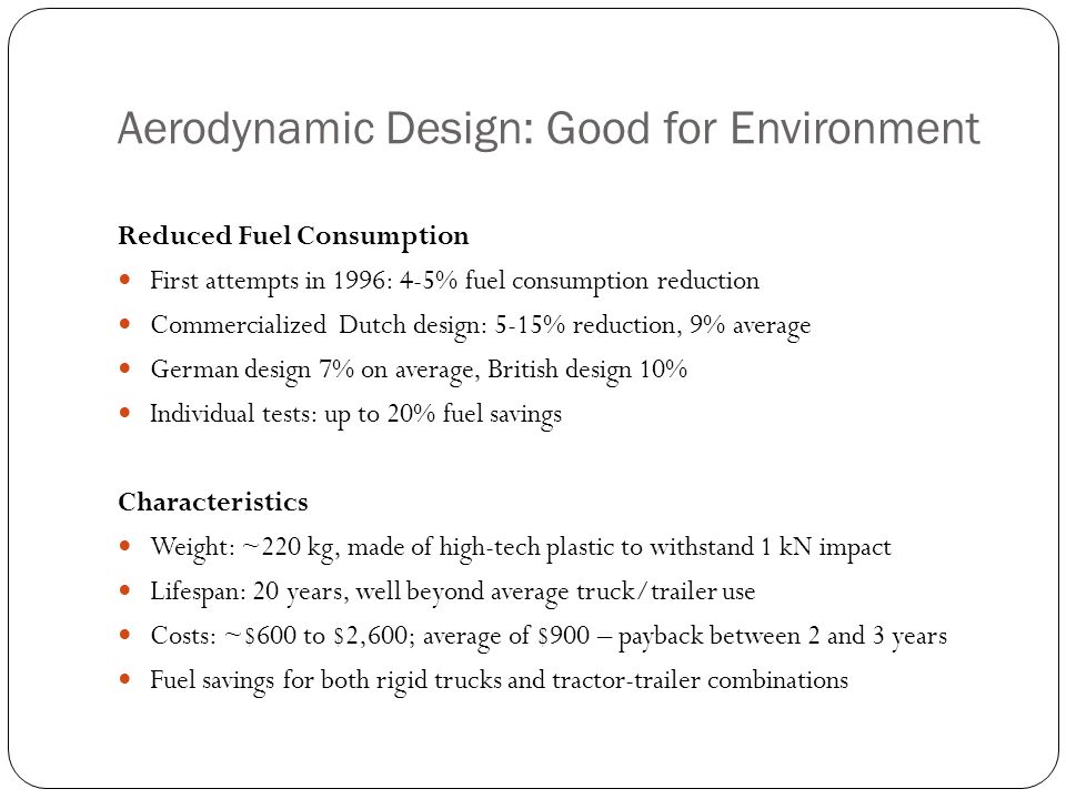 Aerodynamic Design: Good for Environment Reduced Fuel Consumption First attempts in 1996: 4-5% fuel consumption reduction Commercialized Dutch design: 5-15% reduction, 9% average German design 7% on average, British design 10% Individual tests: up to 20% fuel savings Characteristics Weight: ~220 kg, made of high-tech plastic to withstand 1 kN impact Lifespan: 20 years, well beyond average truck/trailer use Costs: ~$600 to $2,600; average of $900 – payback between 2 and 3 years Fuel savings for both rigid trucks and tractor-trailer combinations