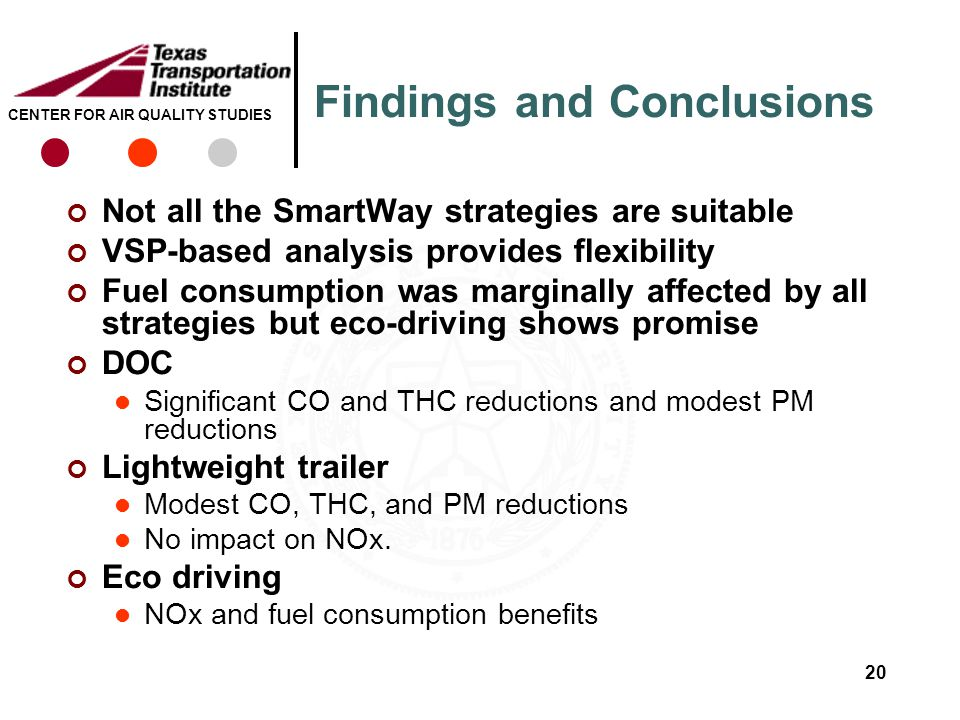 CENTER FOR AIR QUALITY STUDIES Findings and Conclusions Not all the SmartWay strategies are suitable VSP-based analysis provides flexibility Fuel consumption was marginally affected by all strategies but eco-driving shows promise DOC Significant CO and THC reductions and modest PM reductions Lightweight trailer Modest CO, THC, and PM reductions No impact on NOx.