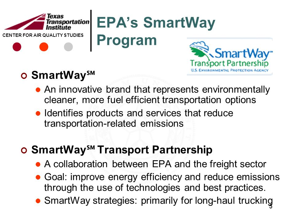 CENTER FOR AIR QUALITY STUDIES EPA's SmartWay Program SmartWay ℠ An innovative brand that represents environmentally cleaner, more fuel efficient transportation options Identifies products and services that reduce transportation-related emissions SmartWay ℠ Transport Partnership A collaboration between EPA and the freight sector Goal: improve energy efficiency and reduce emissions through the use of technologies and best practices.