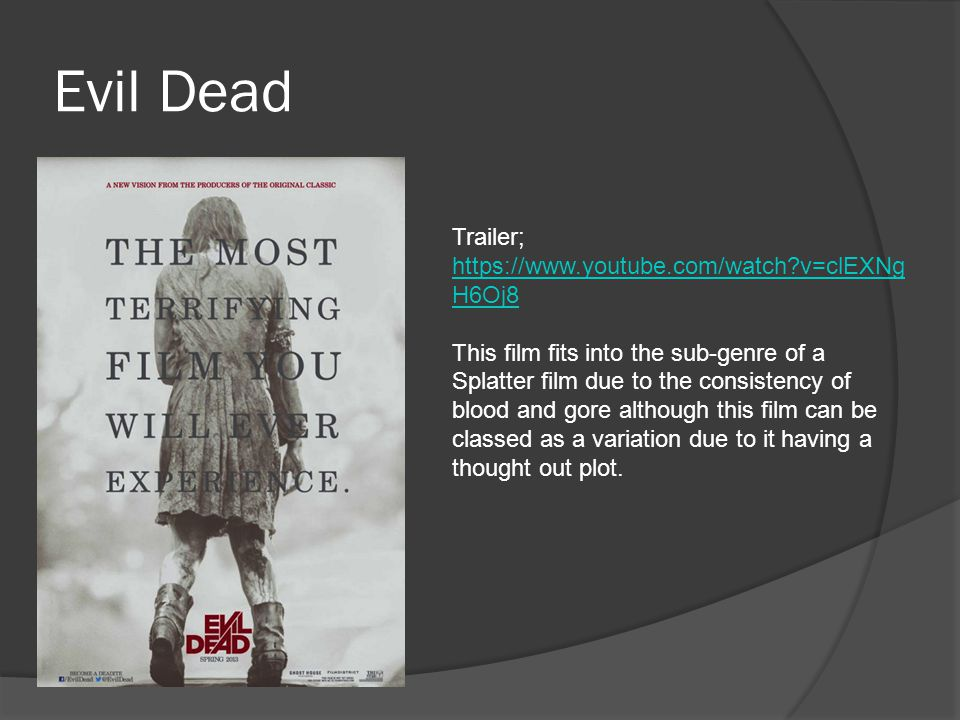 Evil Dead Trailer; https://www.youtube.com/watch v=clEXNg H6Oj8 https://www.youtube.com/watch v=clEXNg H6Oj8 This film fits into the sub-genre of a Splatter film due to the consistency of blood and gore although this film can be classed as a variation due to it having a thought out plot.
