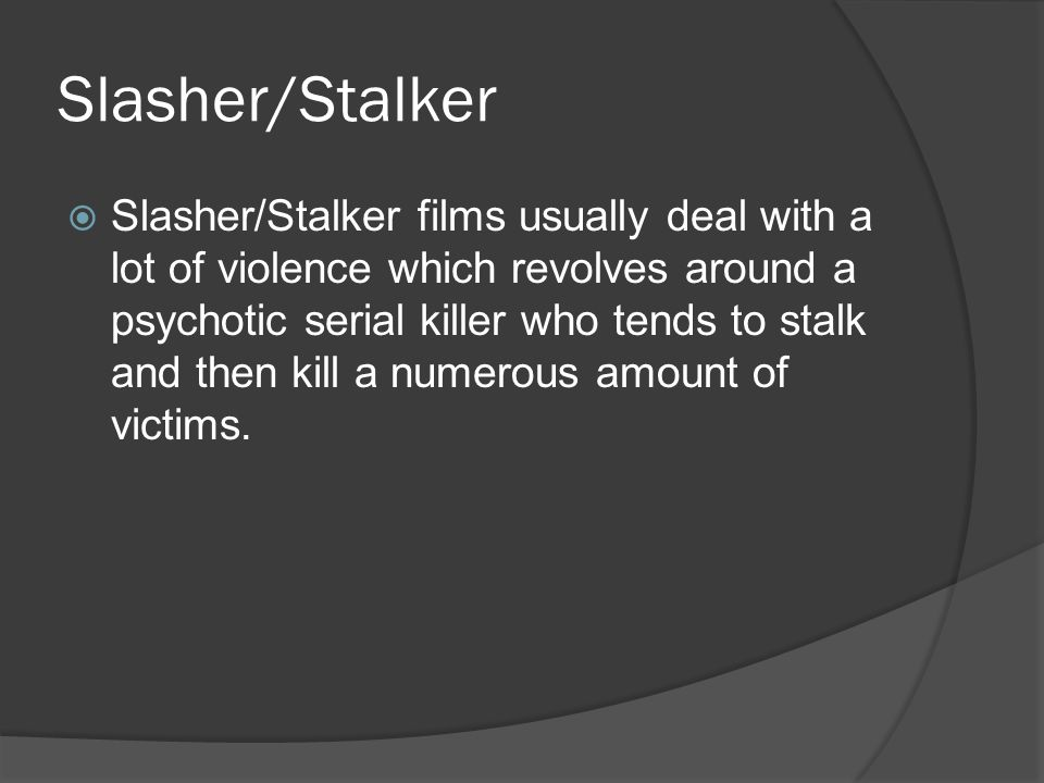Characteristics of Slasher/Stalker  Every slasher has a killer and he s usually male, and his identity is often concealed either by a mask or by creative lighting and camerawork.