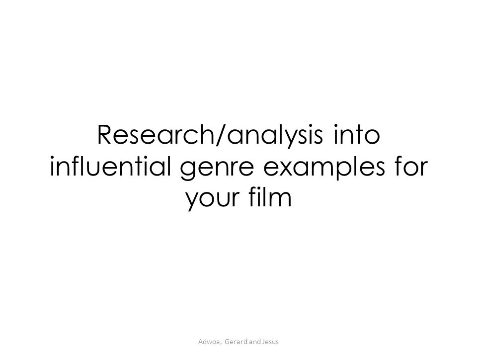 Research/analysis into influential genre examples for your film Adwoa, Gerard and Jesus