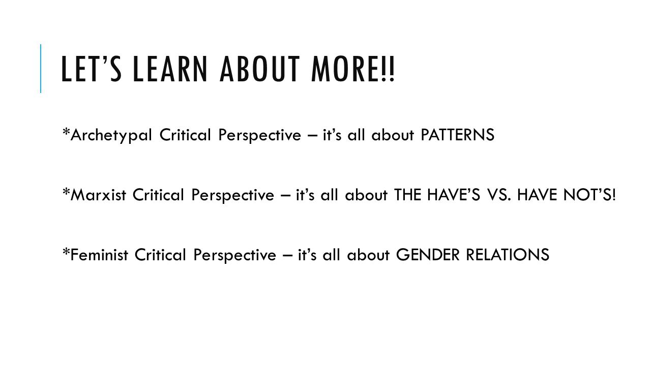 LET'S LEARN ABOUT MORE!! *Archetypal Critical Perspective – it's all about PATTERNS *Marxist Critical Perspective – it's all about THE HAVE'S VS. HAVE