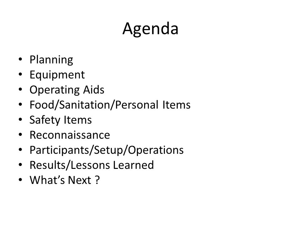 Agenda Planning Equipment Operating Aids Food/Sanitation/Personal Items Safety Items Reconnaissance Participants/Setup/Operations Results/Lessons Learned What's Next