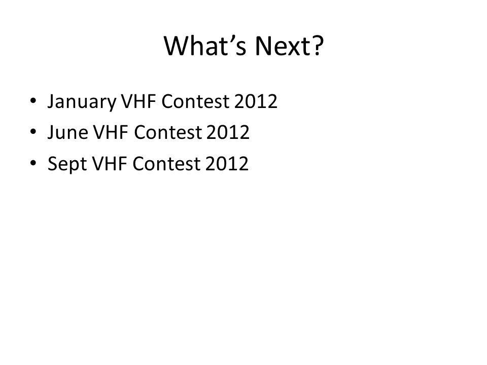 What's Next? January VHF Contest 2012 June VHF Contest 2012 Sept VHF Contest 2012
