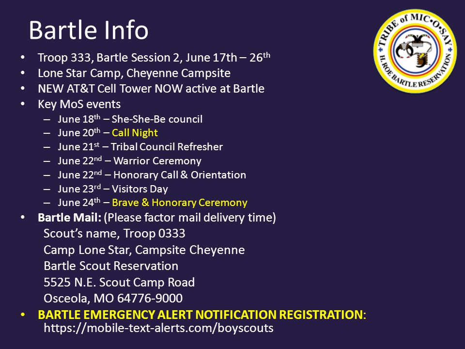 Bartle Info Troop 333, Bartle Session 2, June 17th – 26 th Lone Star Camp, Cheyenne Campsite NEW AT&T Cell Tower NOW active at Bartle Key MoS events – June 18 th – She-She-Be council – June 20 th – Call Night – June 21 st – Tribal Council Refresher – June 22 nd – Warrior Ceremony – June 22 nd – Honorary Call & Orientation – June 23 rd – Visitors Day – June 24 th – Brave & Honorary Ceremony Bartle Mail: (Please factor mail delivery time) Scout's name, Troop 0333 Camp Lone Star, Campsite Cheyenne Bartle Scout Reservation 5525 N.E.