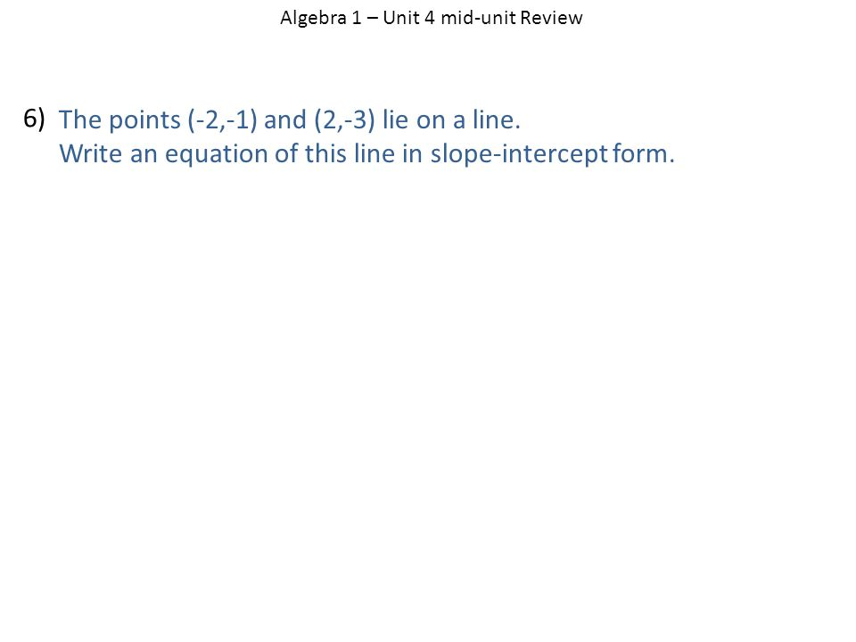 The points (-2,-1) and (2,-3) lie on a line. Write an equation of this line in slope-intercept form. Algebra 1 – Unit 4 mid-unit Review 6)