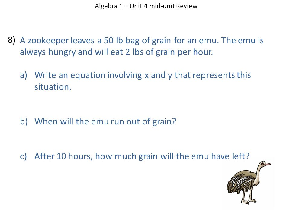 A zookeeper leaves a 50 lb bag of grain for an emu. The emu is always hungry and will eat 2 lbs of grain per hour. a)Write an equation involving x and
