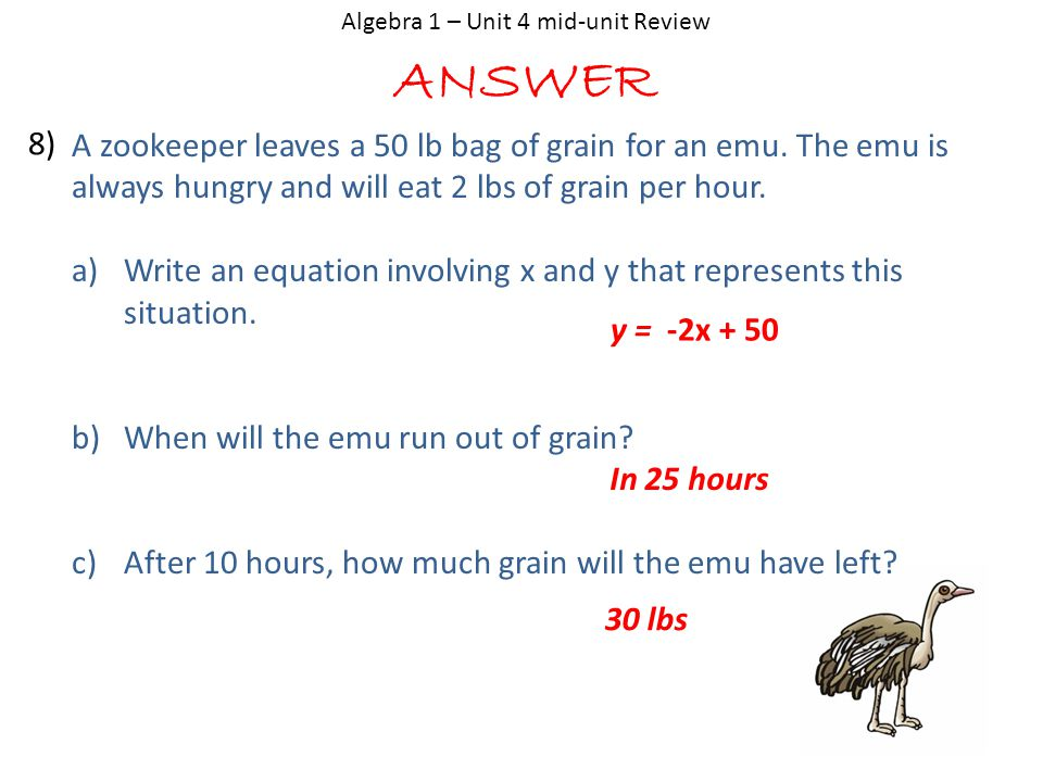 ANSWER Algebra 1 – Unit 4 mid-unit Review A zookeeper leaves a 50 lb bag of grain for an emu. The emu is always hungry and will eat 2 lbs of grain per