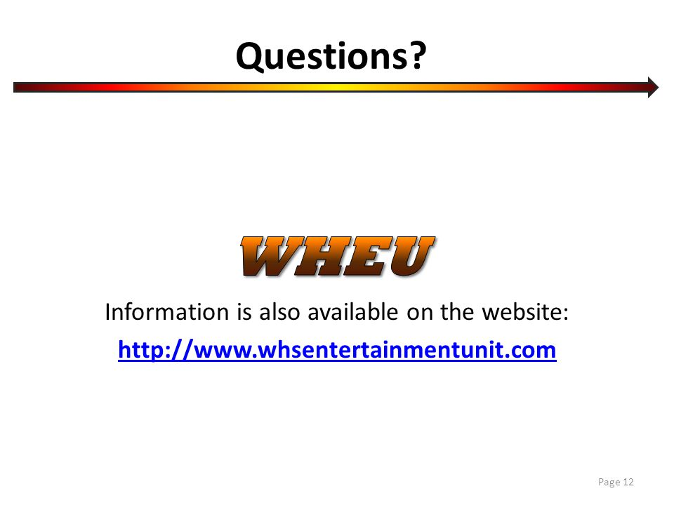 Questions? Information is also available on the website: http://www.whsentertainmentunit.com Page 12
