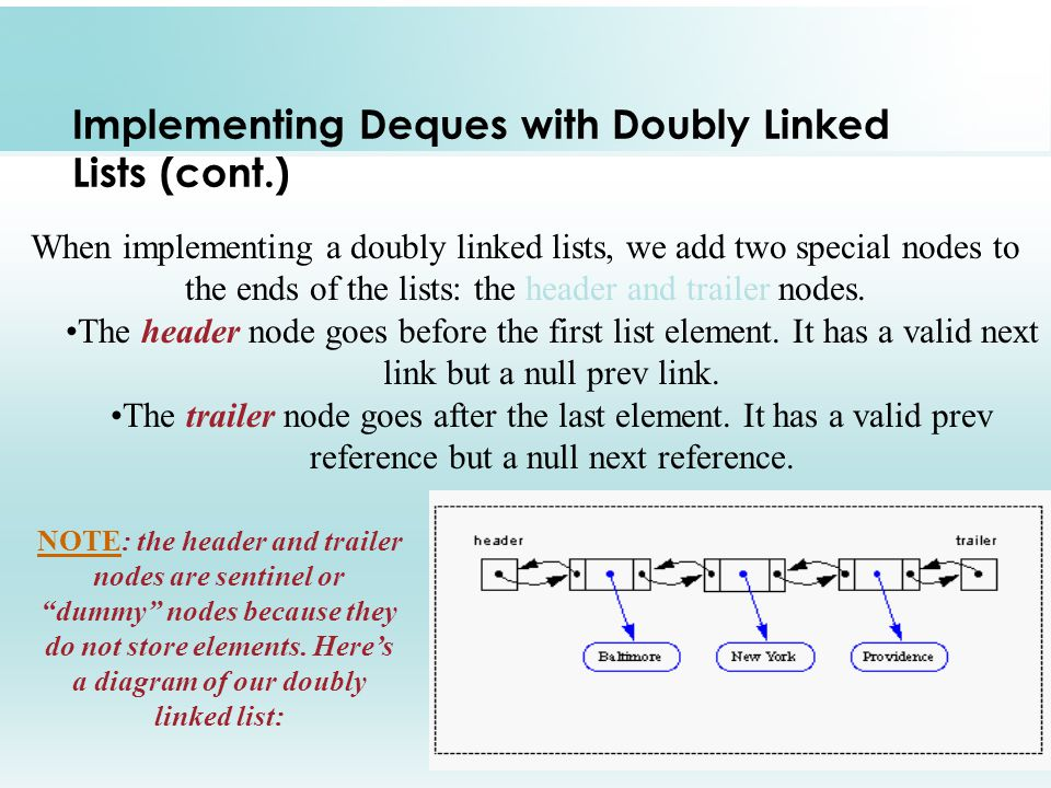 13 Implementing Deques with Doubly Linked Lists (cont.) When implementing a doubly linked lists, we add two special nodes to the ends of the lists: the header and trailer nodes.