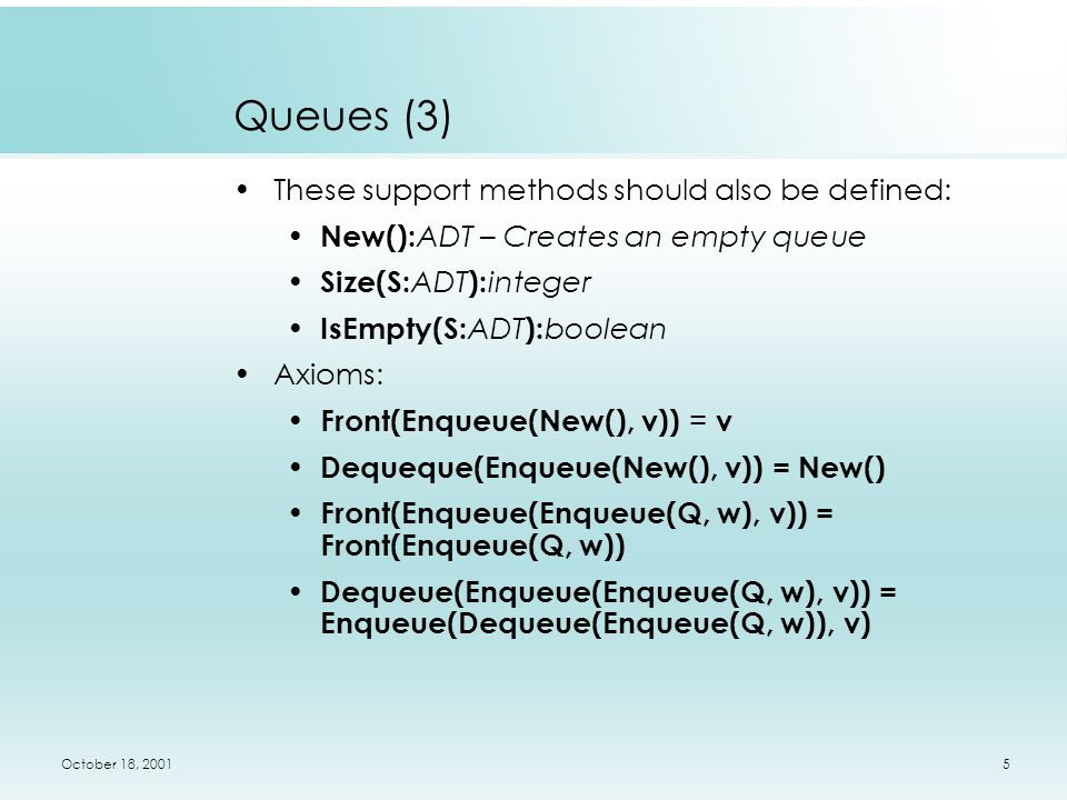 October 18, 20015 Queues (3) These support methods should also be defined: New(): ADT – Creates an empty queue Size(S: ADT ): integer IsEmpty(S: ADT ): boolean Axioms: Front(Enqueue(New(), v)) = v Dequeque(Enqueue(New(), v)) = New() Front(Enqueue(Enqueue(Q, w), v)) = Front(Enqueue(Q, w)) Dequeue(Enqueue(Enqueue(Q, w), v)) = Enqueue(Dequeue(Enqueue(Q, w)), v)