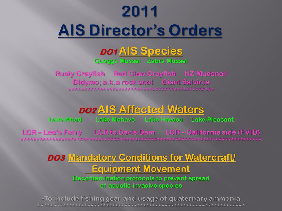 2011 AIS Director's Orders DO1 AIS Species Quagga Mussel Zebra Mussel Rusty Crayfish Red Claw Crayfish NZ Mudsnail Didymo; a.k.a rock snot Giant Salvinia *********************************************** DO2 AIS Affected Waters Lake Mead Lake Mohave Lake Havasu Lake Pleasant LCR – Lee's Ferry LCR to Davis Dam LCR – California side (PVID) ****************************************************************************** DO3 Mandatory Conditions for Watercraft/ Equipment Movement Equipment Movement Decontamination protocols to prevent spread of aquatic invasive species -To include fishing gear and usage of quaternary ammonia *******************************************************************