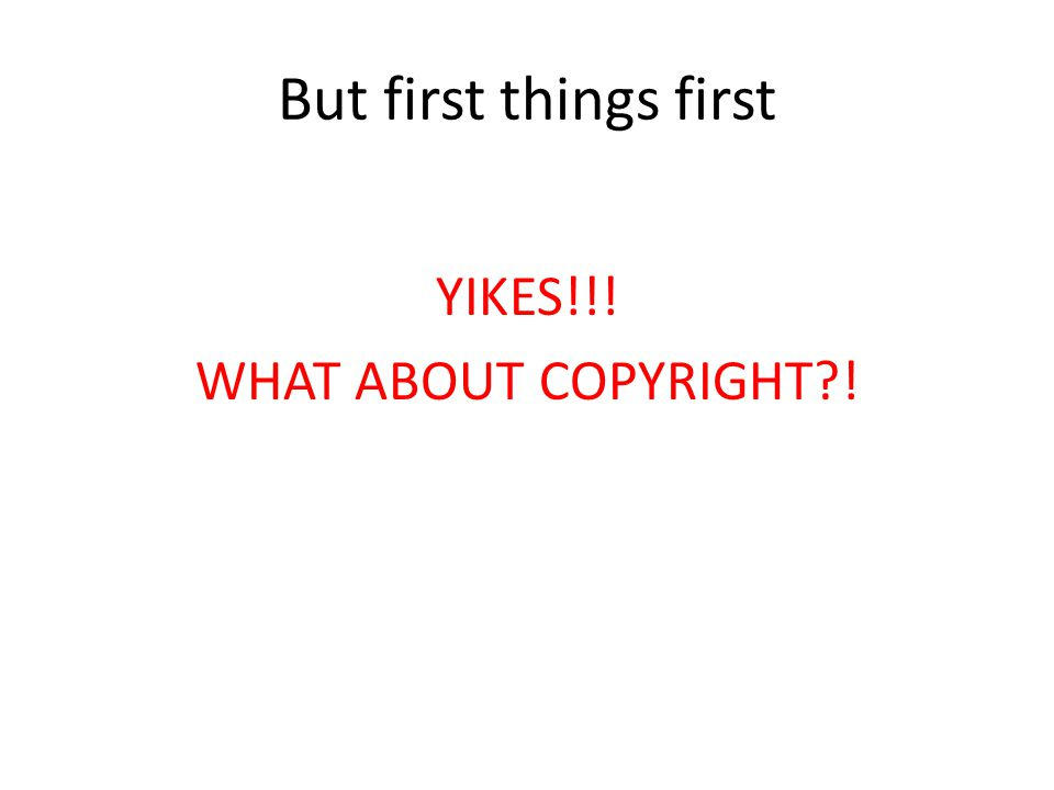 But first things first YIKES!!! WHAT ABOUT COPYRIGHT?!