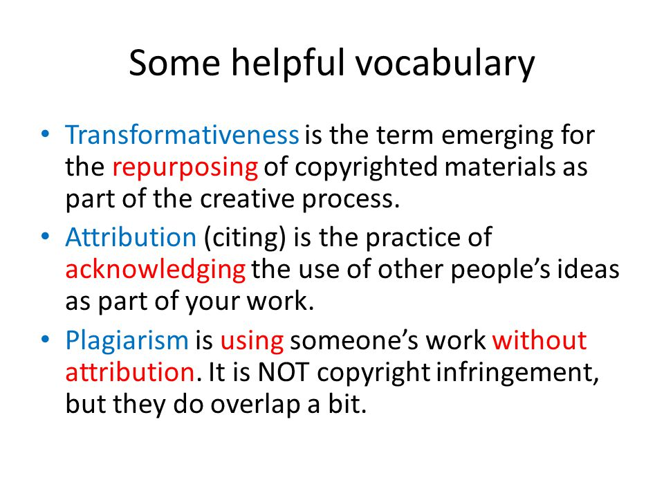 Some helpful vocabulary Transformativeness is the term emerging for the repurposing of copyrighted materials as part of the creative process. Attribut