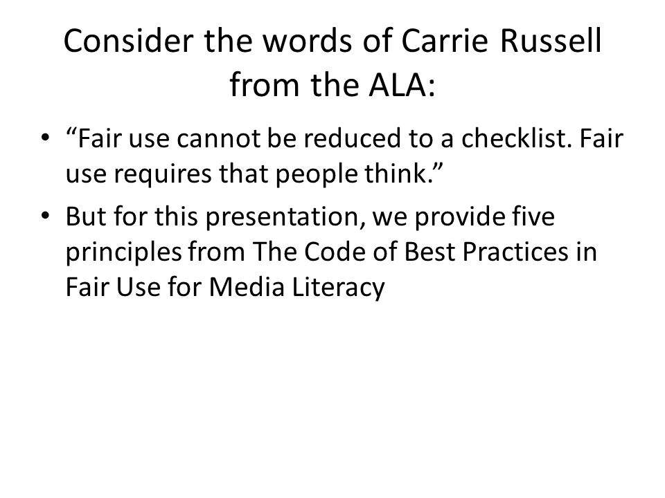 "Consider the words of Carrie Russell from the ALA: ""Fair use cannot be reduced to a checklist. Fair use requires that people think."" But for this pres"