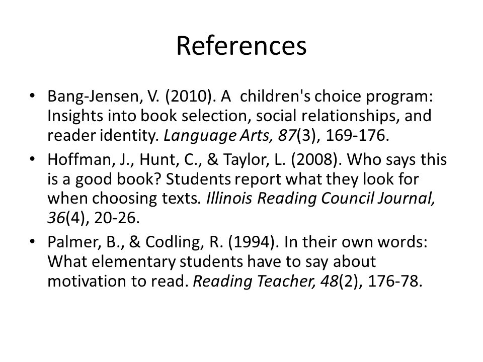 References Bang-Jensen, V. (2010). A children's choice program: Insights into book selection, social relationships, and reader identity. Language Arts