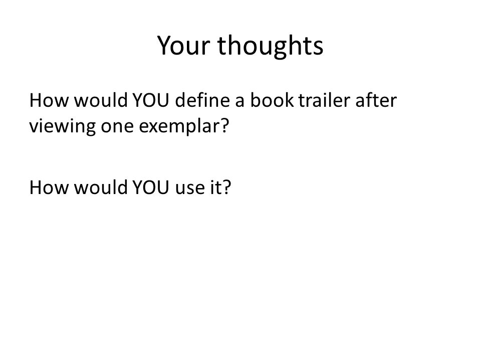 Your thoughts How would YOU define a book trailer after viewing one exemplar? How would YOU use it?