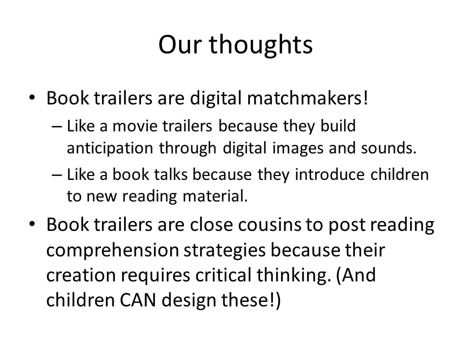 Our thoughts Book trailers are digital matchmakers! – Like a movie trailers because they build anticipation through digital images and sounds. – Like