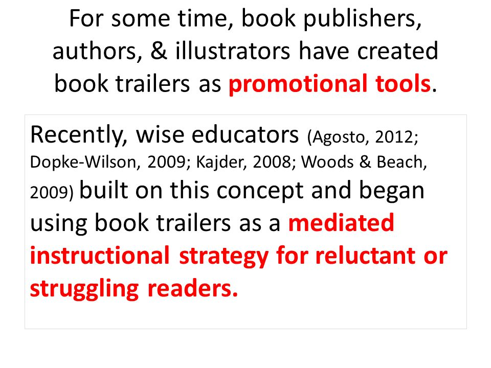 For some time, book publishers, authors, & illustrators have created book trailers as promotional tools. Recently, wise educators (Agosto, 2012; Dopke