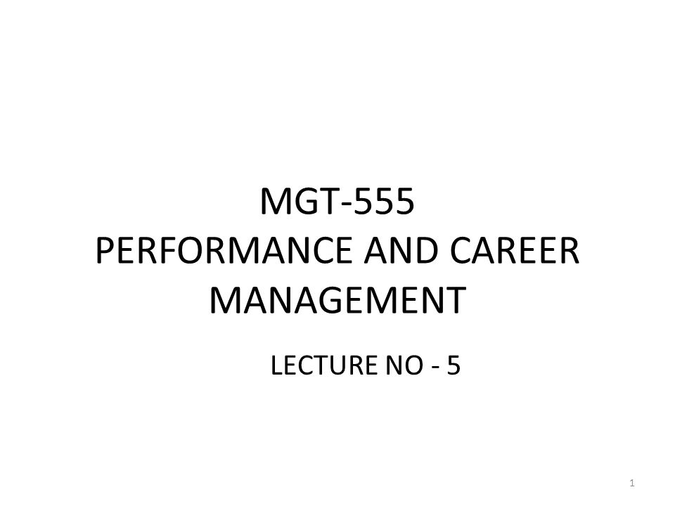MGT-555 PERFORMANCE AND CAREER MANAGEMENT LECTURE NO - 5 1